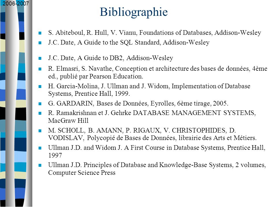 2006-2007 Bibliographie S. Abiteboul, R. Hull, V. Vianu, Foundations of Databases, Addison-Wesley J.C. Date, A Guide to the SQL Standard, Addison-Wesl