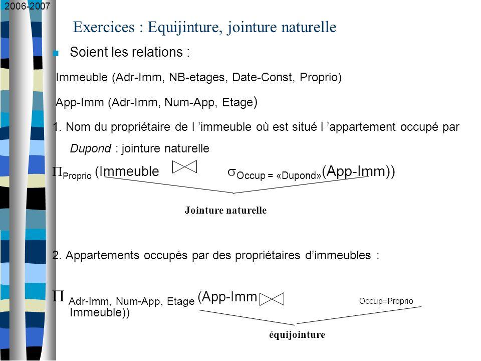 2006-2007 Exercices : Equijinture, jointure naturelle Soient les relations : Immeuble (Adr-Imm, NB-etages, Date-Const, Proprio) App-Imm (Adr-Imm, Num-