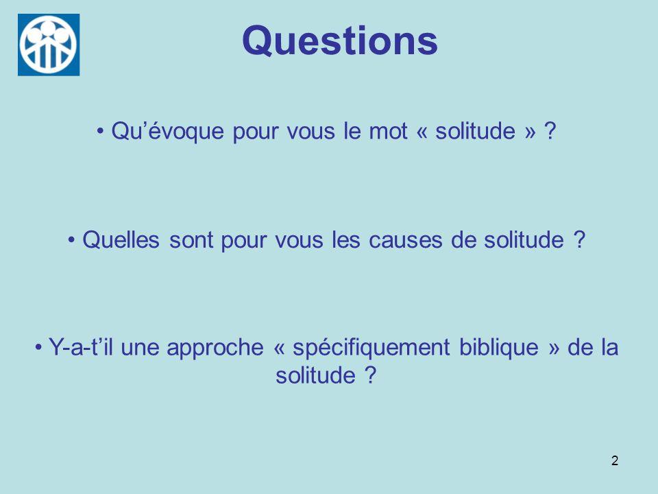 2 Questions Quelles sont pour vous les causes de solitude ? Quévoque pour vous le mot « solitude » ? Y-a-til une approche « spécifiquement biblique »