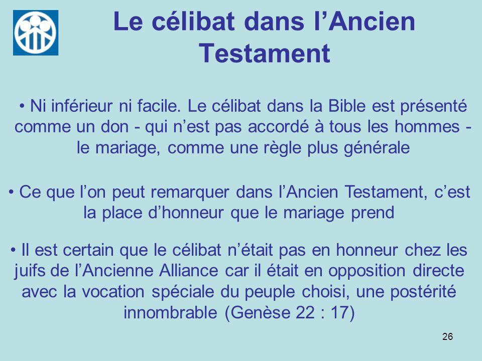 26 Le célibat dans lAncien Testament Ce que lon peut remarquer dans lAncien Testament, cest la place dhonneur que le mariage prend Ni inférieur ni fac