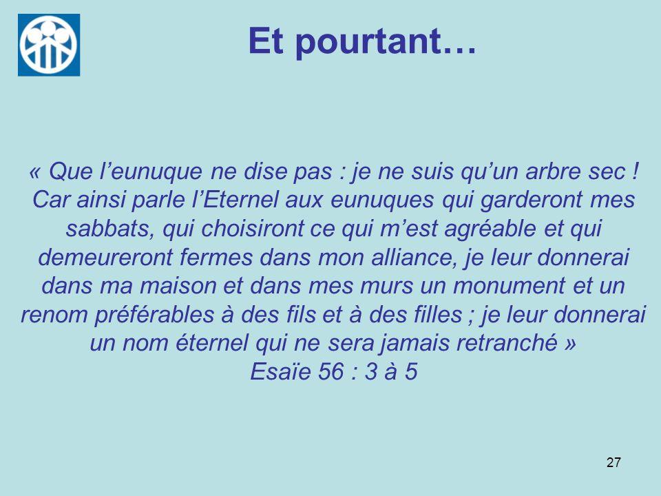 27 Et pourtant… « Que leunuque ne dise pas : je ne suis quun arbre sec ! Car ainsi parle lEternel aux eunuques qui garderont mes sabbats, qui choisiro