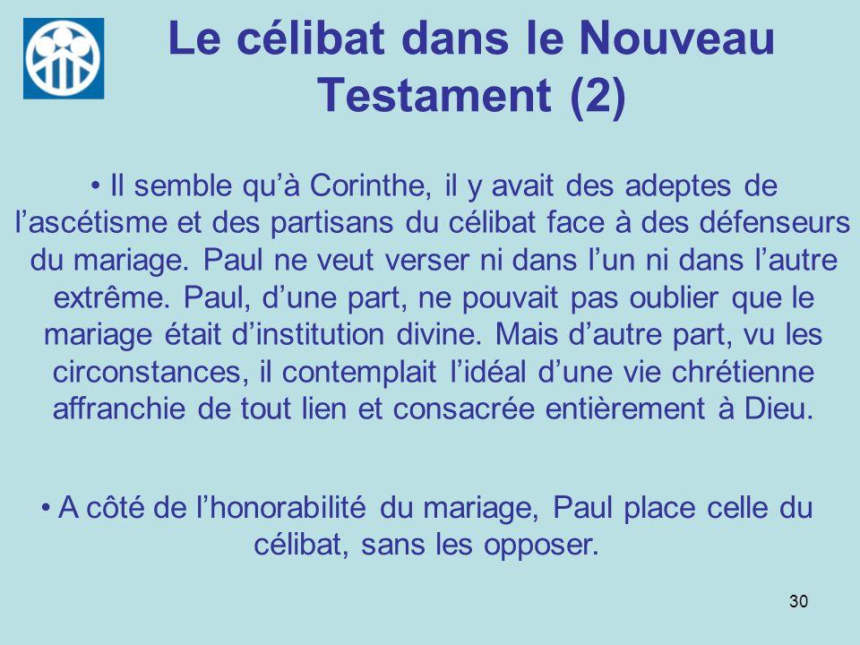 30 Le célibat dans le Nouveau Testament (2) A côté de lhonorabilité du mariage, Paul place celle du célibat, sans les opposer. Il semble quà Corinthe,