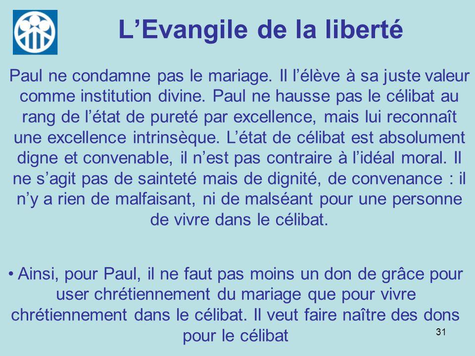 31 LEvangile de la liberté Paul ne condamne pas le mariage. Il lélève à sa juste valeur comme institution divine. Paul ne hausse pas le célibat au ran