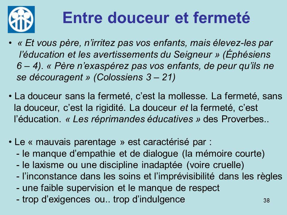 38 Entre douceur et fermeté Le « mauvais parentage » est caractérisé par : - le manque dempathie et de dialogue (la mémoire courte) - le laxisme ou un