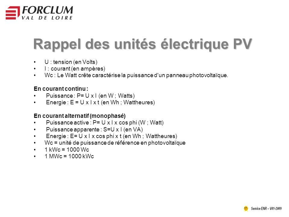 Rappel des unités électrique PV U : tension (en Volts) I : courant (en ampères) Wc : Le Watt crête caractérise la puissance d un panneau photovoltaïque.