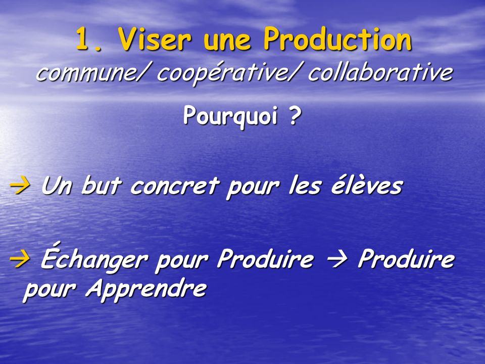 1.Viser une Production commune/ coopérative/ collaborative Pourquoi .
