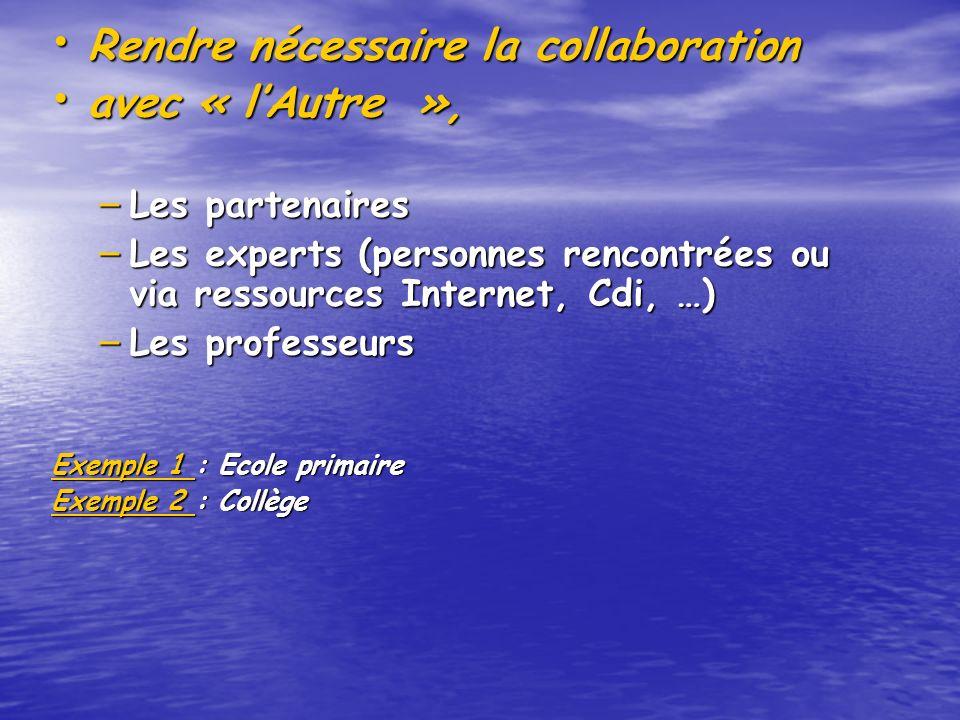 Rendre nécessaire la collaboration Rendre nécessaire la collaboration avec « lAutre », avec « lAutre », – Les partenaires – Les experts (personnes rencontrées ou via ressources Internet, Cdi, …) – Les professeurs Exemple 1 Exemple 1 : Ecole primaire Exemple 1 Exemple 2 Exemple 2 : Collège Exemple 2