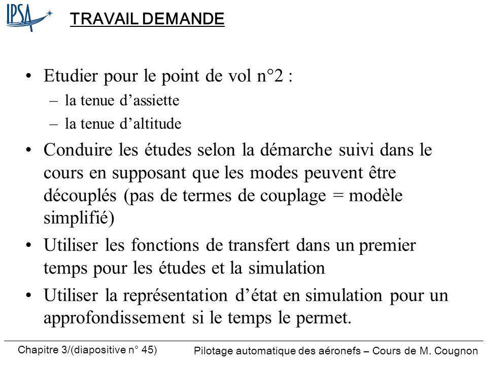 Chapitre 3/(diapositive n° 45) Pilotage automatique des aéronefs – Cours de M. Cougnon TRAVAIL DEMANDE Etudier pour le point de vol n°2 : –la tenue da