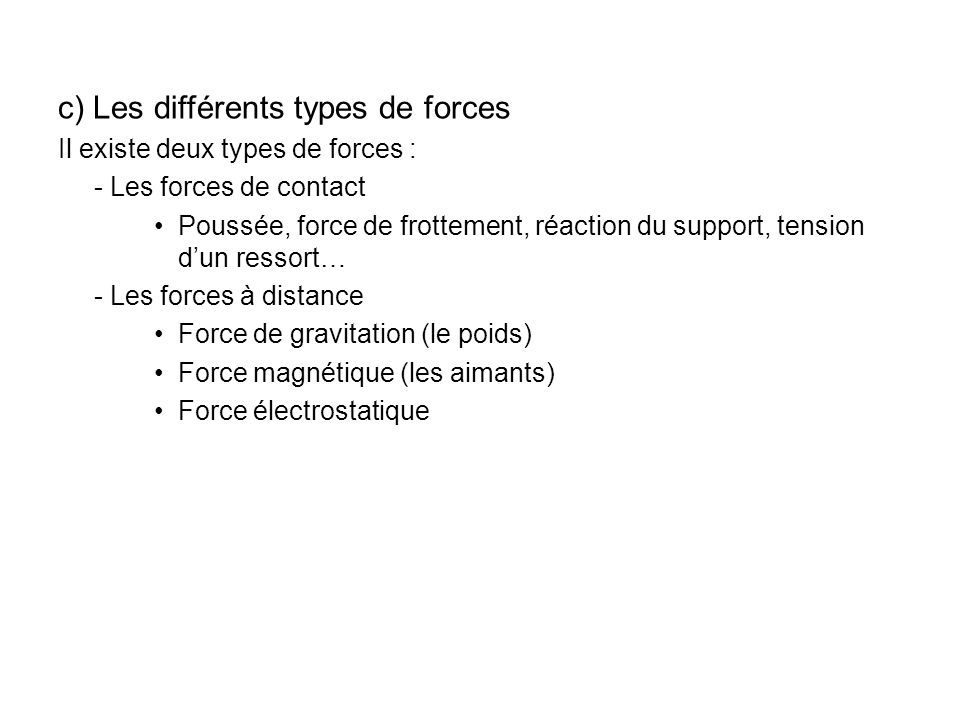 c) Les différents types de forces Il existe deux types de forces : - Les forces de contact Poussée, force de frottement, réaction du support, tension