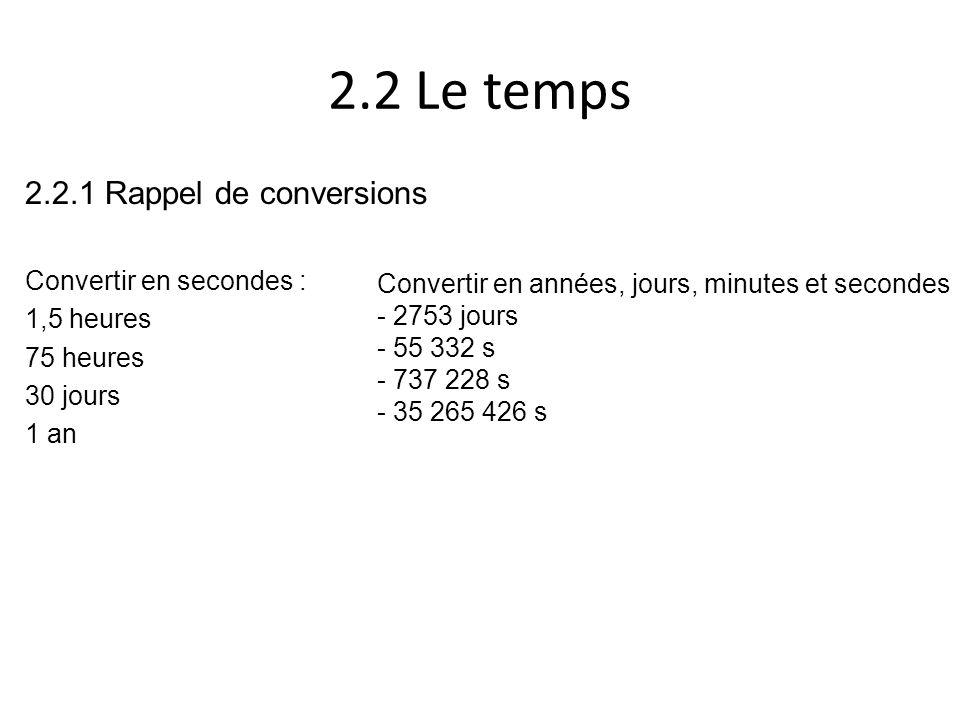 2.2 Le temps 2.2.1 Rappel de conversions Convertir en secondes : 1,5 heures 75 heures 30 jours 1 an Convertir en années, jours, minutes et secondes -