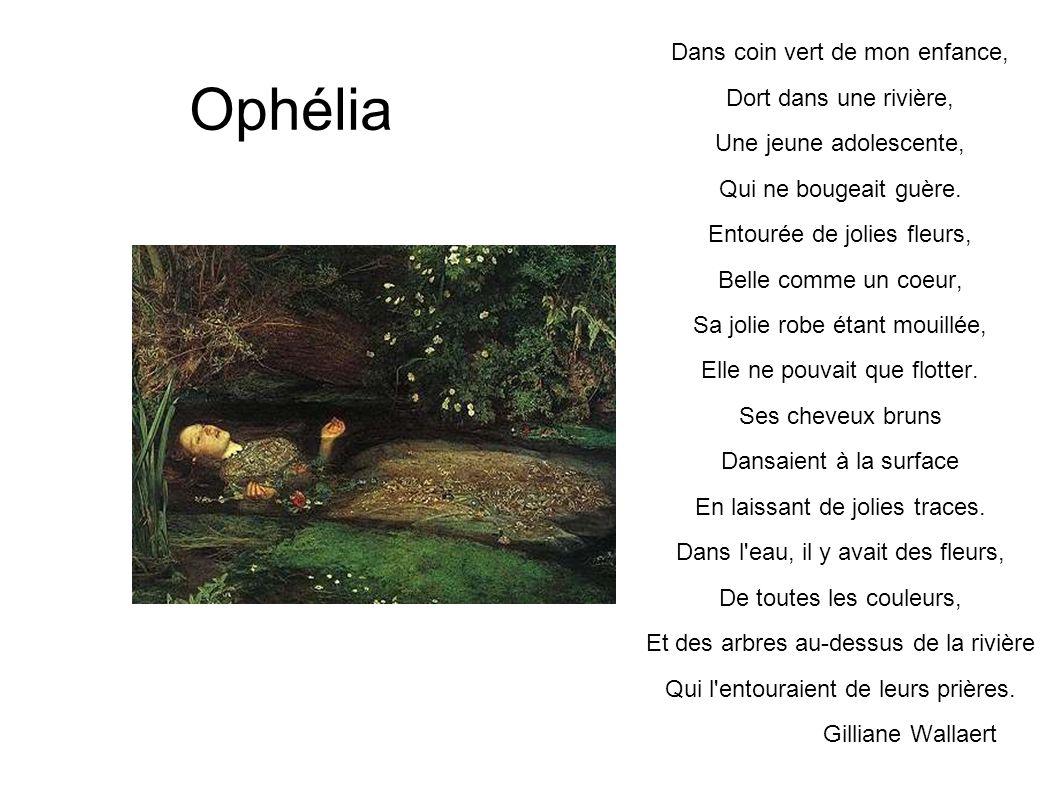 Ophélia Dans coin vert de mon enfance, Dort dans une rivière, Une jeune adolescente, Qui ne bougeait guère. Entourée de jolies fleurs, Belle comme un