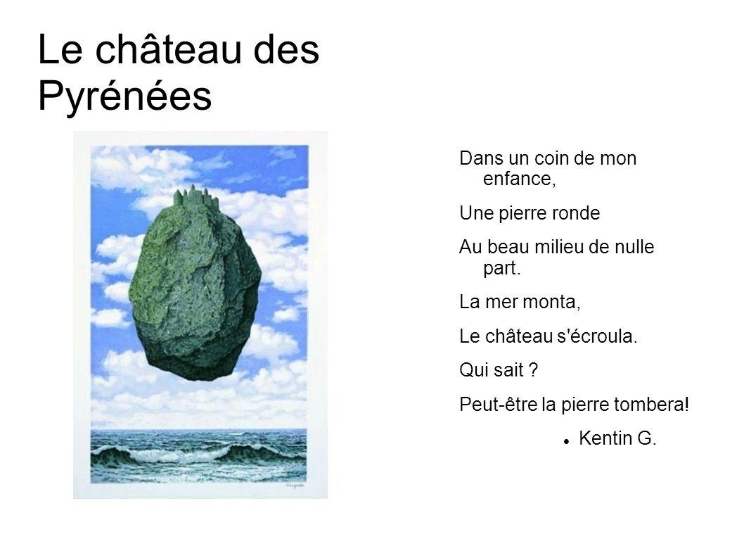 Le château des Pyrénées Dans un coin de mon enfance, Une pierre ronde Au beau milieu de nulle part. La mer monta, Le château s'écroula. Qui sait ? Peu
