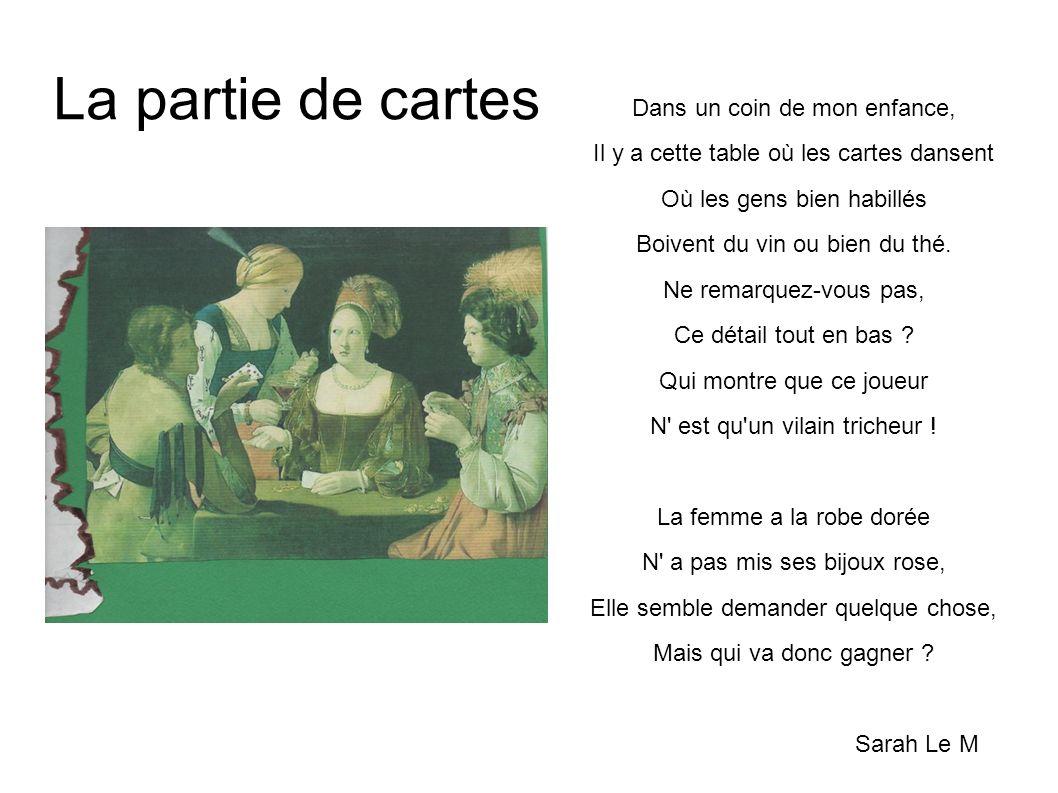 La partie de cartes Dans un coin de mon enfance, Il y a cette table où les cartes dansent Où les gens bien habillés Boivent du vin ou bien du thé. Ne
