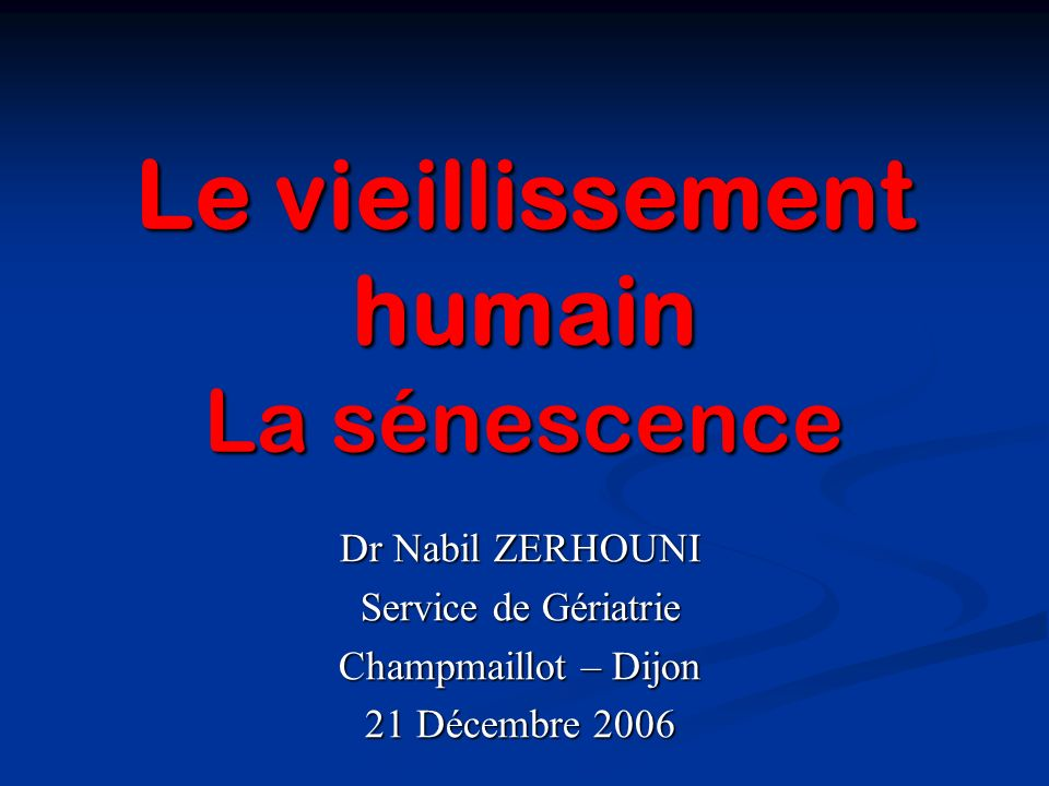 Le vieillissement humain La sénescence Dr Nabil ZERHOUNI Service de Gériatrie Champmaillot – Dijon 21 Décembre 2006