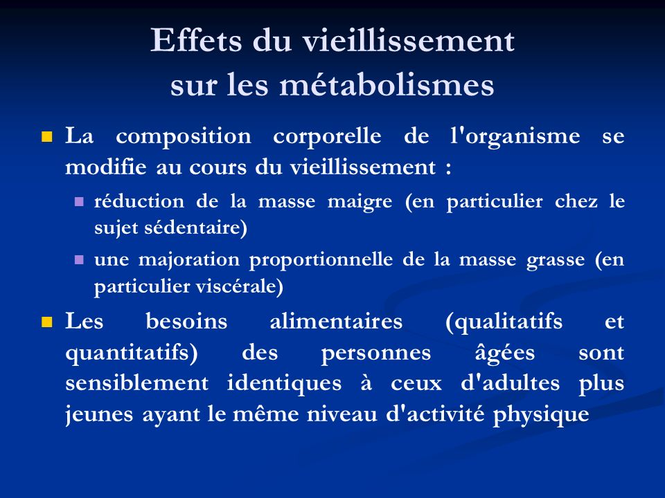 Effets du vieillissement sur les métabolismes La composition corporelle de l'organisme se modifie au cours du vieillissement : réduction de la masse m