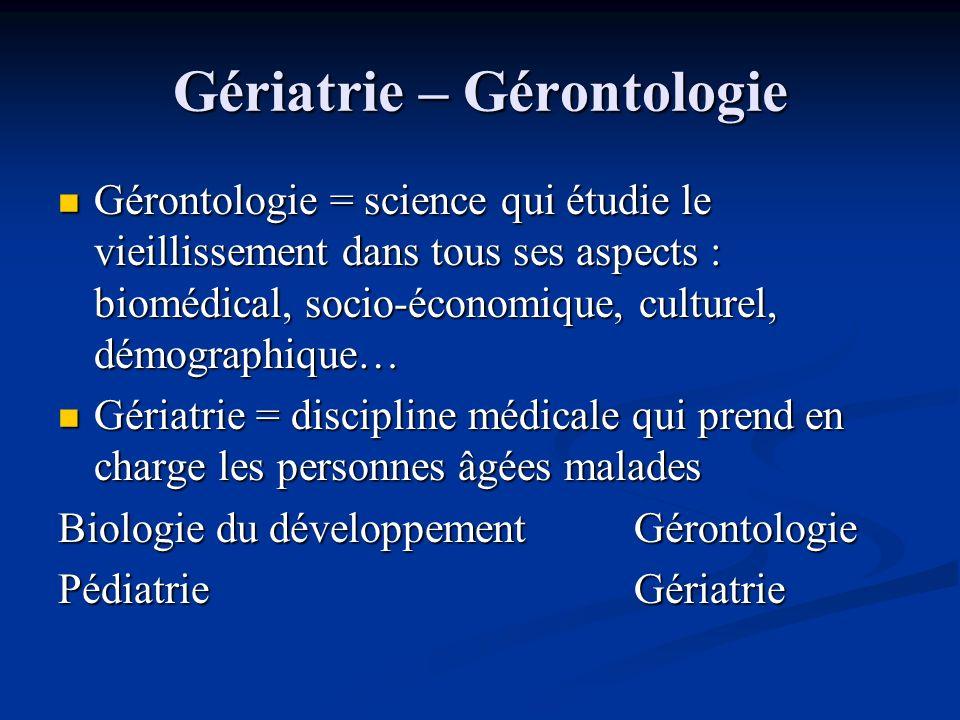 Gériatrie – Gérontologie Gérontologie = science qui étudie le vieillissement dans tous ses aspects : biomédical, socio-économique, culturel, démograph