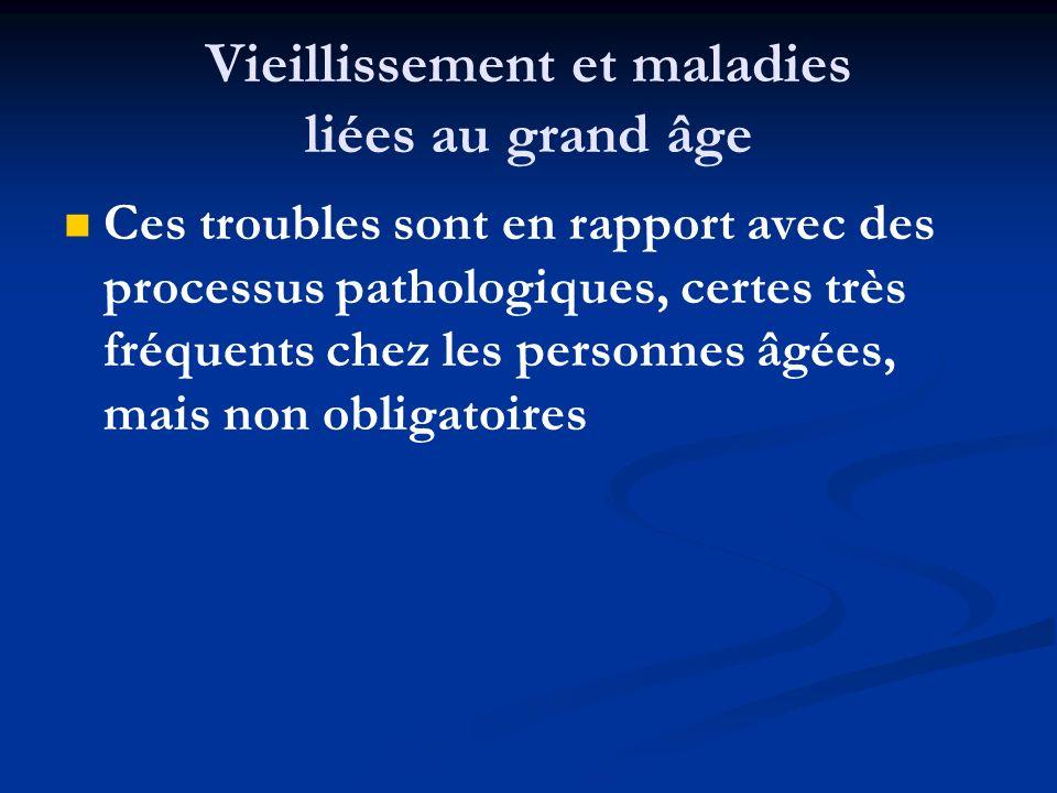 Vieillissement et maladies liées au grand âge Ces troubles sont en rapport avec des processus pathologiques, certes très fréquents chez les personnes