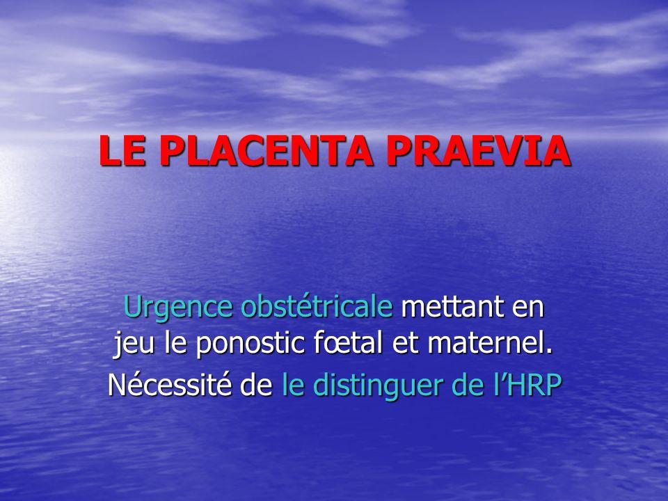 LE PLACENTA PRAEVIA Urgence obstétricale mettant en jeu le ponostic fœtal et maternel. Nécessité de le distinguer de lHRP