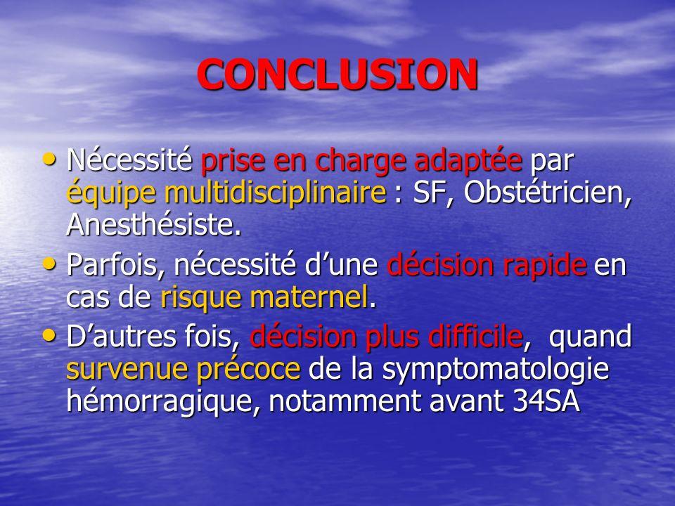CONCLUSION Nécessité prise en charge adaptée par équipe multidisciplinaire : SF, Obstétricien, Anesthésiste. Nécessité prise en charge adaptée par équ