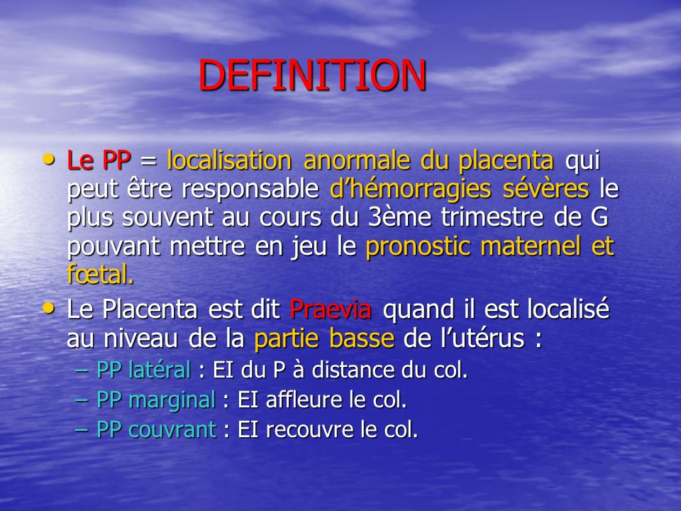 DEFINITION Le PP = localisation anormale du placenta qui peut être responsable dhémorragies sévères le plus souvent au cours du 3ème trimestre de G po