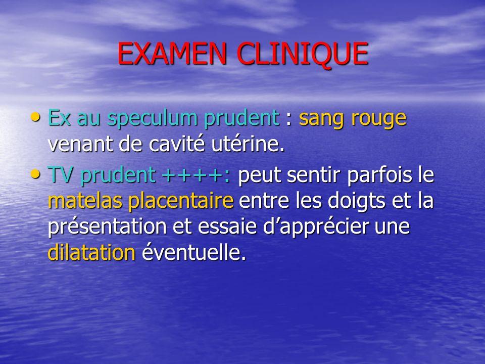 EXAMEN CLINIQUE Ex au speculum prudent : sang rouge venant de cavité utérine. Ex au speculum prudent : sang rouge venant de cavité utérine. TV prudent