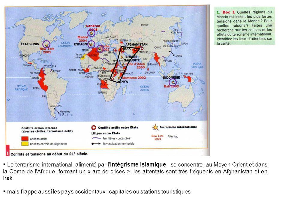 Londres 2005 Le terrorisme international, alimenté par lintégrisme islamique, se concentre au Moyen-Orient et dans la Corne de lAfrique, formant un « arc de crises »; les attentats sont très fréquents en Afghanistan et en Irak mais frappe aussi les pays occidentaux : capitales ou stations touristiques