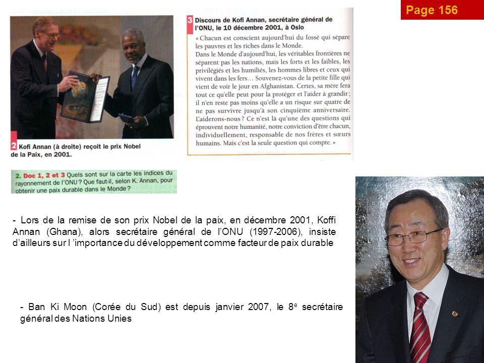 Page 156 - Lors de la remise de son prix Nobel de la paix, en décembre 2001, Koffi Annan (Ghana), alors secrétaire général de lONU (1997-2006), insiste dailleurs sur l importance du développement comme facteur de paix durable - Ban Ki Moon (Corée du Sud) est depuis janvier 2007, le 8 e secrétaire général des Nations Unies
