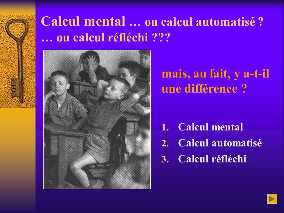 Calcul mental … ou calcul automatisé ? … ou calcul réfléchi ??? 1. Calcul mental 2. Calcul automatisé 3. Calcul réfléchi mais, au fait, y a-t-il une d