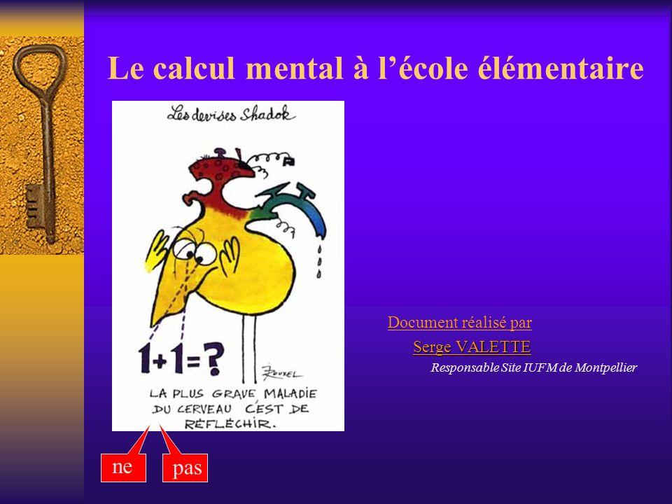 Le calcul mental à lécole élémentaire ne pas Document réalisé par Serge VALETTE Serge VALETTE Responsable Site IUFM de Montpellier
