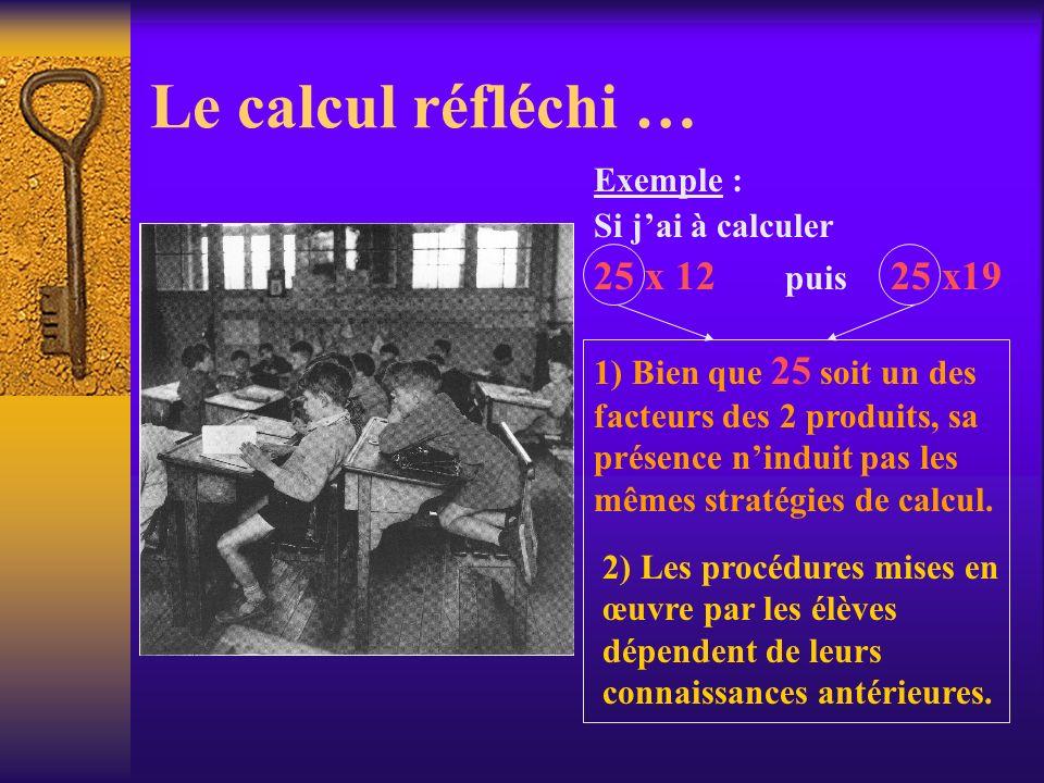 Le calcul réfléchi … Exemple : Si jai à calculer 25 x 12 puis 25 x19 1) Bien que 25 soit un des facteurs des 2 produits, sa présence ninduit pas les m