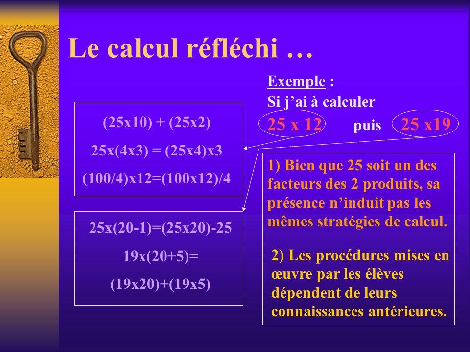 Le calcul réfléchi … Exemple : Si jai à calculer 25 x 12 puis 25 x19 2) Les procédures mises en œuvre par les élèves dépendent de leurs connaissances