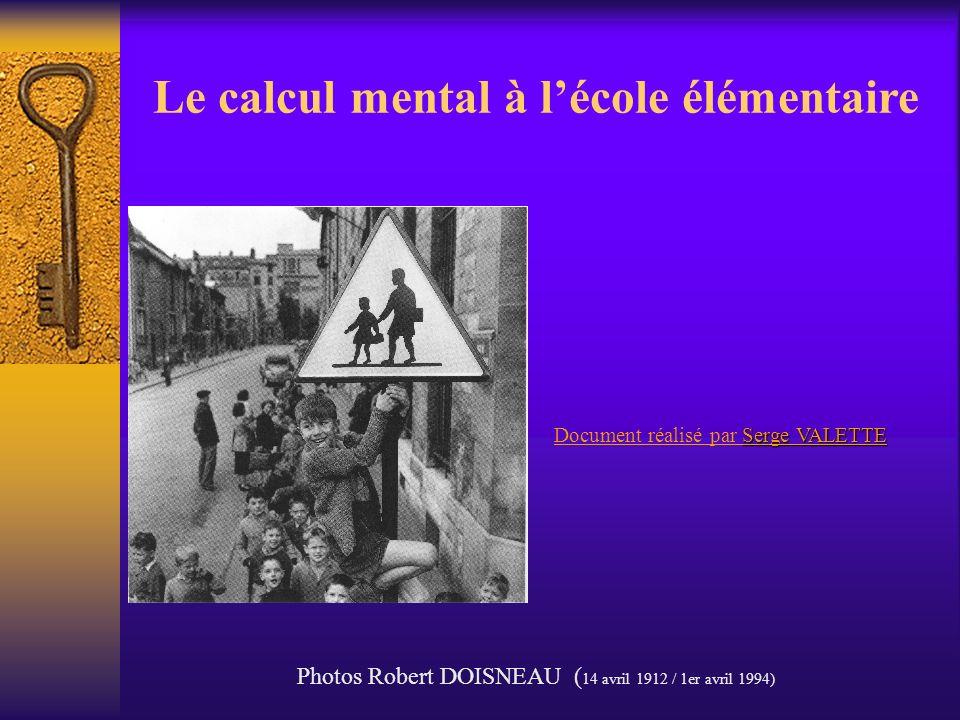 Serge VALETTE Document réalisé par Serge VALETTE Le calcul mental à lécole élémentaire Photos Robert DOISNEAU ( 14 avril 1912 / 1er avril 1994)