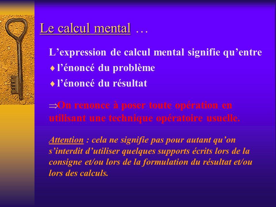 Le calcul mental Le calcul mental … Lexpression de calcul mental signifie quentre lénoncé du problème lénoncé du résultat On renonce à poser toute opé