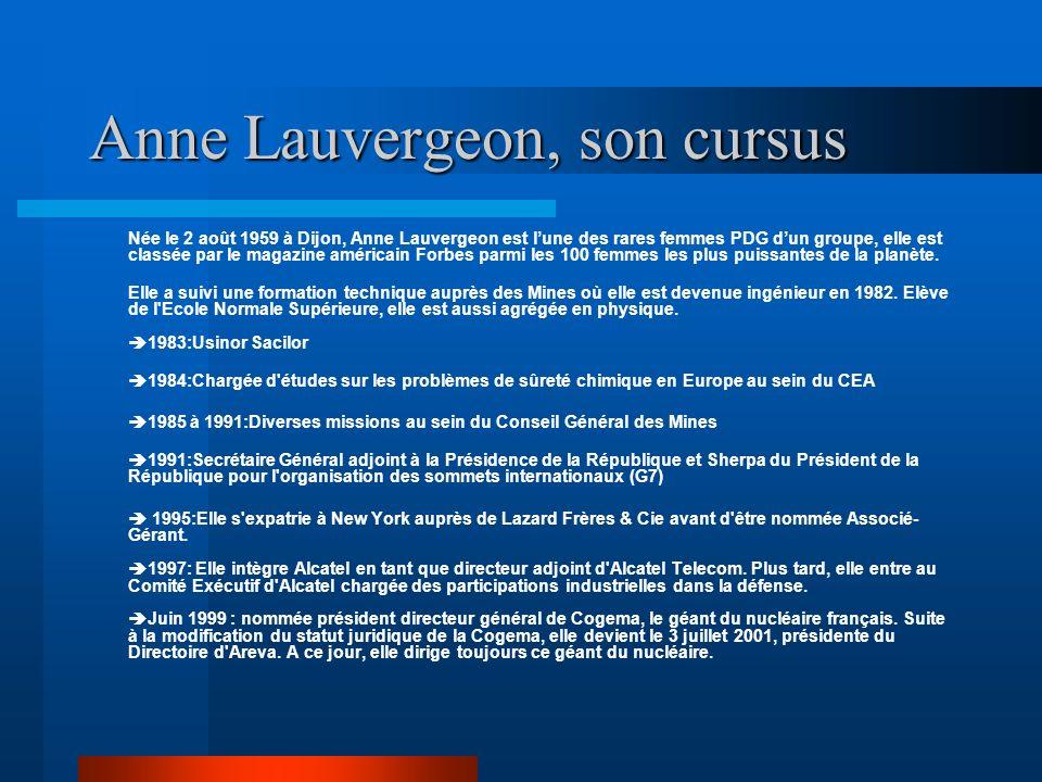 Anne Lauvergeon, son cursus Née le 2 août 1959 à Dijon, Anne Lauvergeon est lune des rares femmes PDG dun groupe, elle est classée par le magazine amé