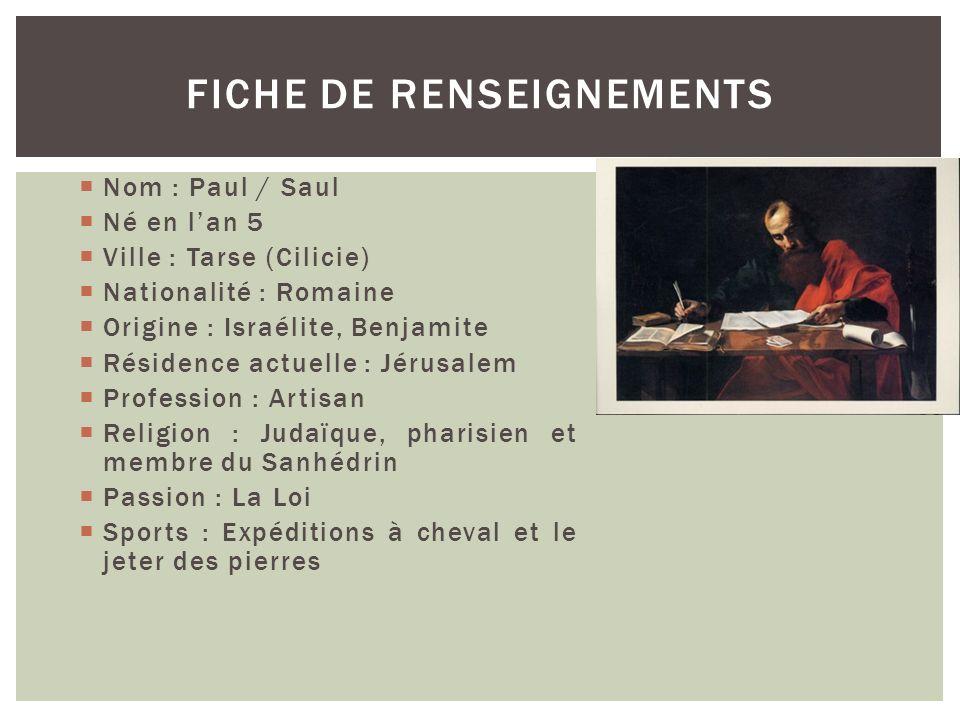 Nom : Paul / Saul Né en lan 5 Ville : Tarse (Cilicie) Nationalité : Romaine Origine : Israélite, Benjamite Résidence actuelle : Jérusalem Profession :