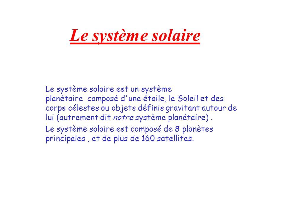 Le système solaire Le système solaire est un système planétaire composé d'une étoile, le Soleil et des corps célestes ou objets définis gravitant auto