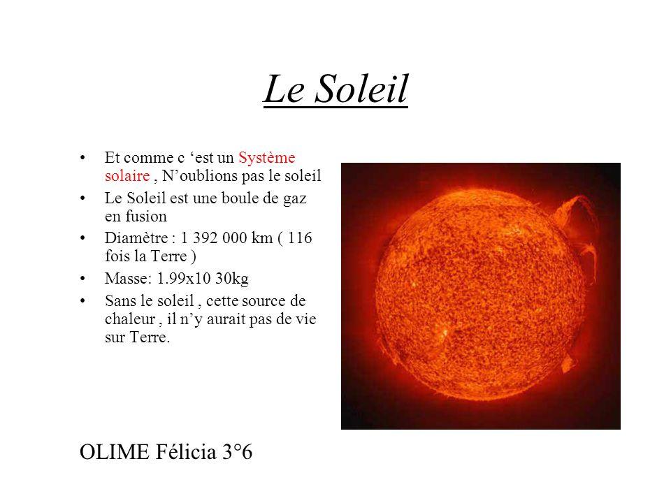 Le Soleil Et comme c est un Système solaire, Noublions pas le soleil Le Soleil est une boule de gaz en fusion Diamètre : 1 392 000 km ( 116 fois la Te