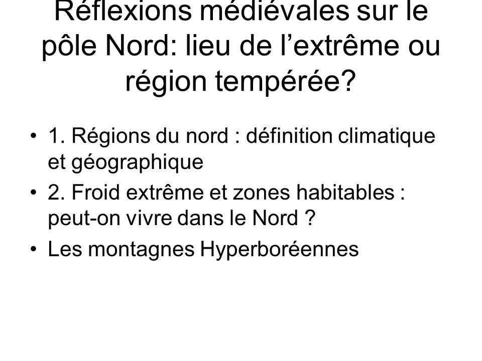 Réflexions médiévales sur le pôle Nord: lieu de lextrême ou région tempérée? 1. Régions du nord : définition climatique et géographique 2. Froid extrê
