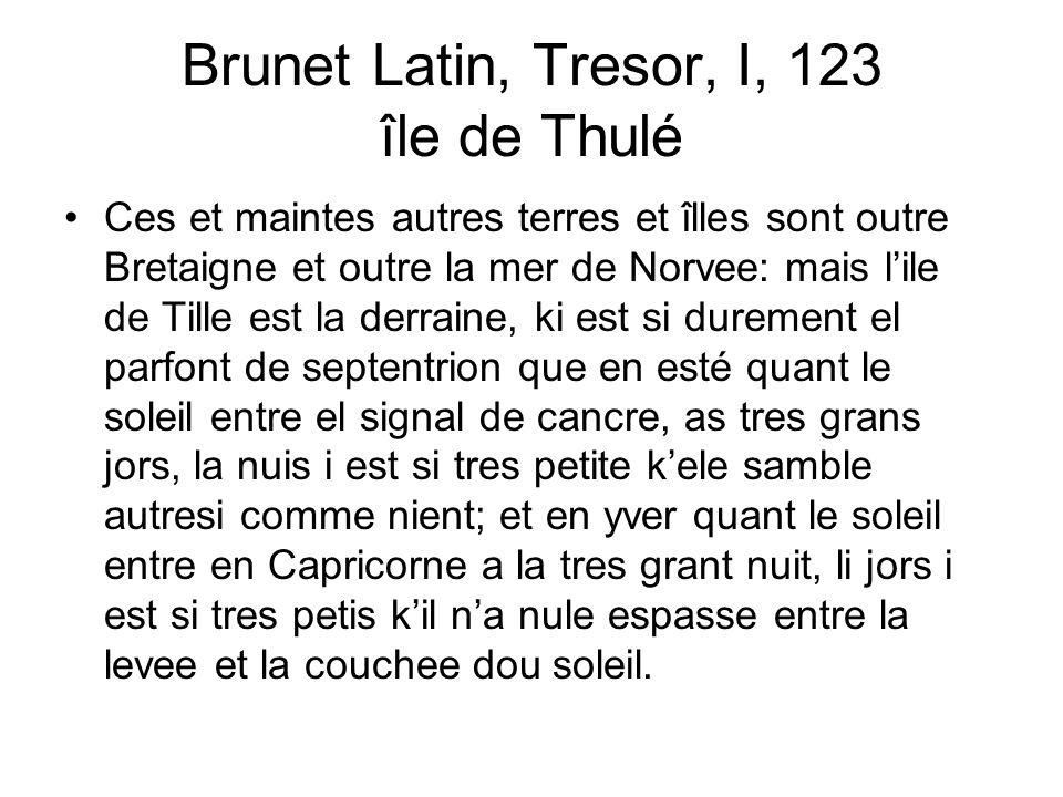Brunet Latin, Tresor, I, 123 île de Thulé Ces et maintes autres terres et îlles sont outre Bretaigne et outre la mer de Norvee: mais lile de Tille est