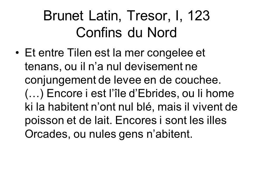 Brunet Latin, Tresor, I, 123 Confins du Nord Et entre Tilen est la mer congelee et tenans, ou il na nul devisement ne conjungement de levee en de couchee.