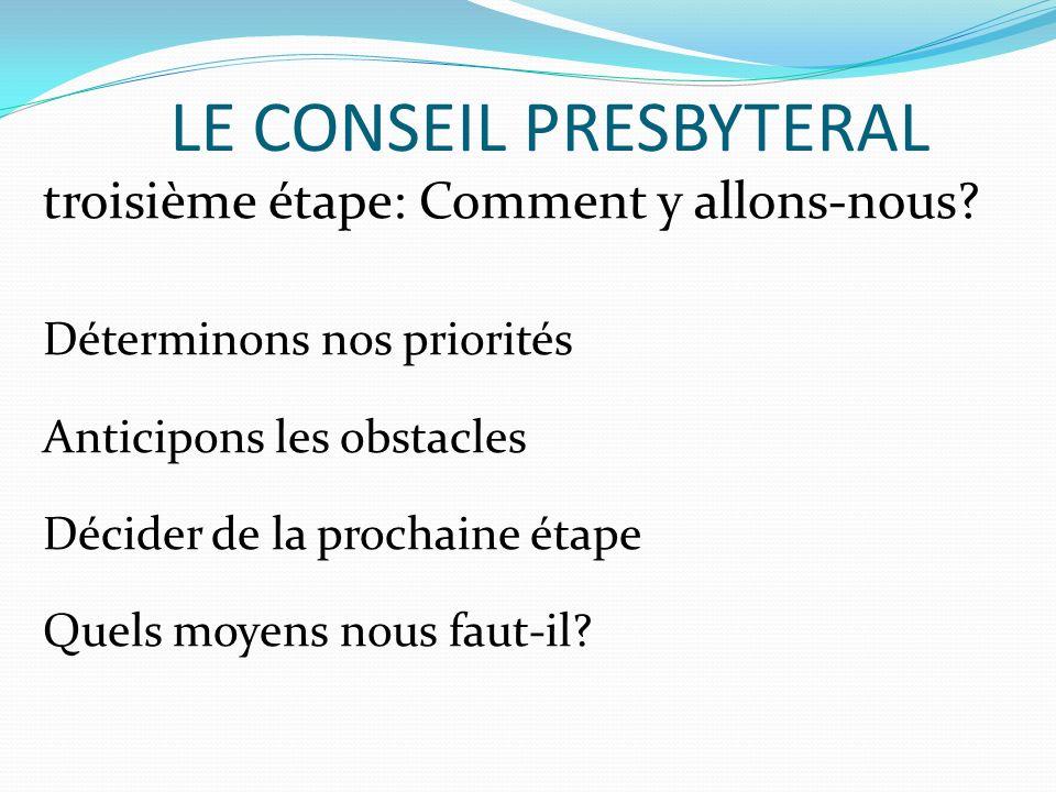 LE CONSEIL PRESBYTERAL troisième étape: Comment y allons-nous? Déterminons nos priorités Anticipons les obstacles Décider de la prochaine étape Quels