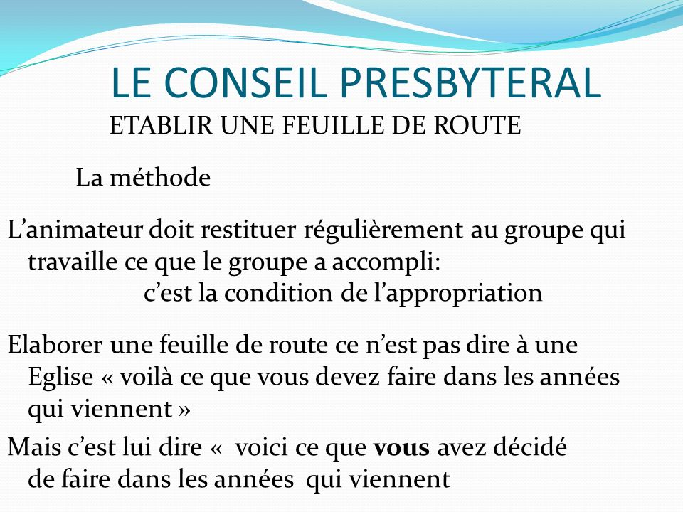 LE CONSEIL PRESBYTERAL ETABLIR UNE FEUILLE DE ROUTE La méthode Lanimateur doit restituer régulièrement au groupe qui travaille ce que le groupe a acco