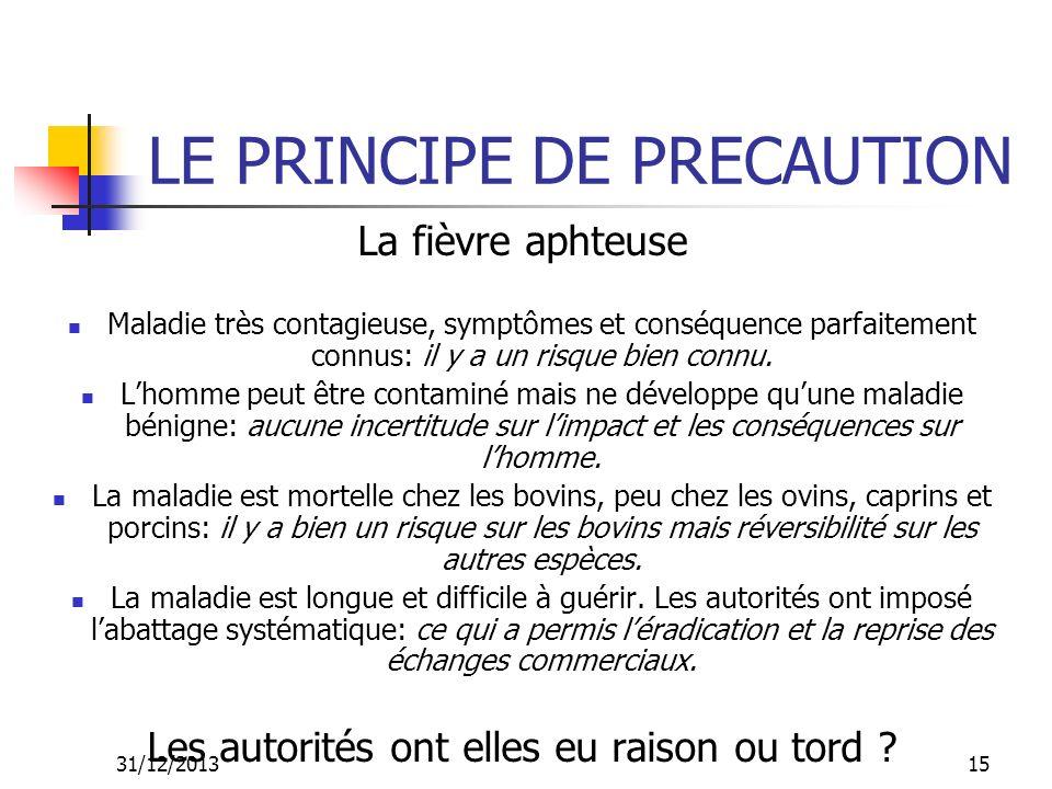 31/12/201315 LE PRINCIPE DE PRECAUTION La fièvre aphteuse Maladie très contagieuse, symptômes et conséquence parfaitement connus: il y a un risque bie