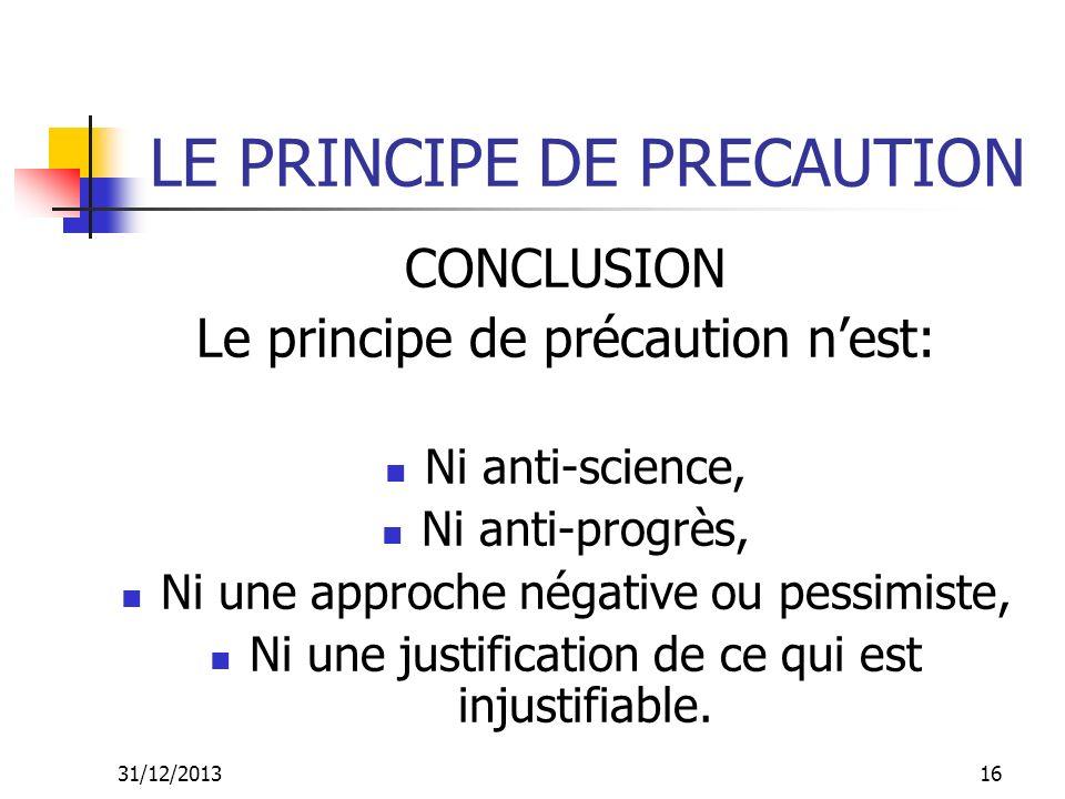 31/12/201316 LE PRINCIPE DE PRECAUTION CONCLUSION Le principe de précaution nest: Ni anti-science, Ni anti-progrès, Ni une approche négative ou pessim