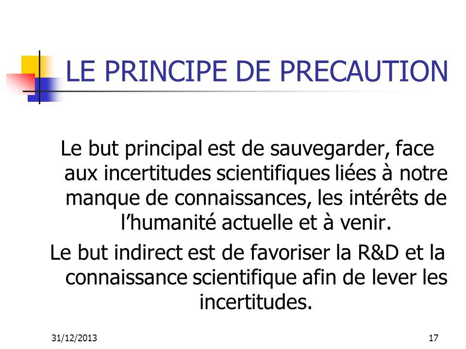 31/12/201317 LE PRINCIPE DE PRECAUTION Le but principal est de sauvegarder, face aux incertitudes scientifiques liées à notre manque de connaissances,