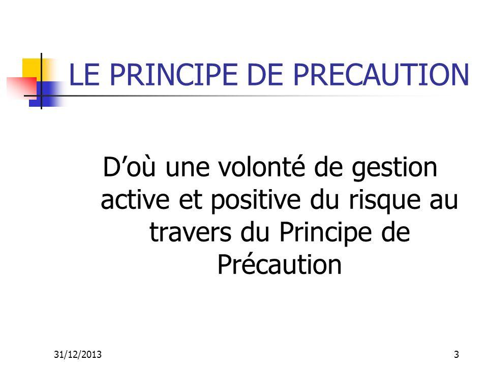 31/12/20133 LE PRINCIPE DE PRECAUTION Doù une volonté de gestion active et positive du risque au travers du Principe de Précaution