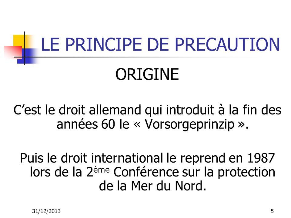 31/12/201316 LE PRINCIPE DE PRECAUTION CONCLUSION Le principe de précaution nest: Ni anti-science, Ni anti-progrès, Ni une approche négative ou pessimiste, Ni une justification de ce qui est injustifiable.
