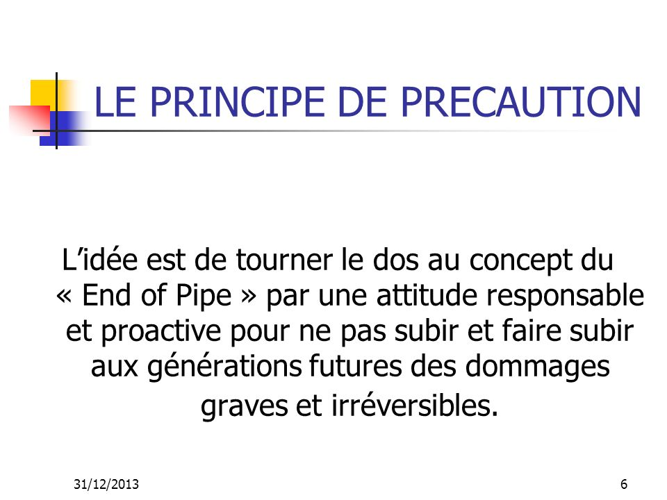 31/12/20136 LE PRINCIPE DE PRECAUTION Lidée est de tourner le dos au concept du « End of Pipe » par une attitude responsable et proactive pour ne pas
