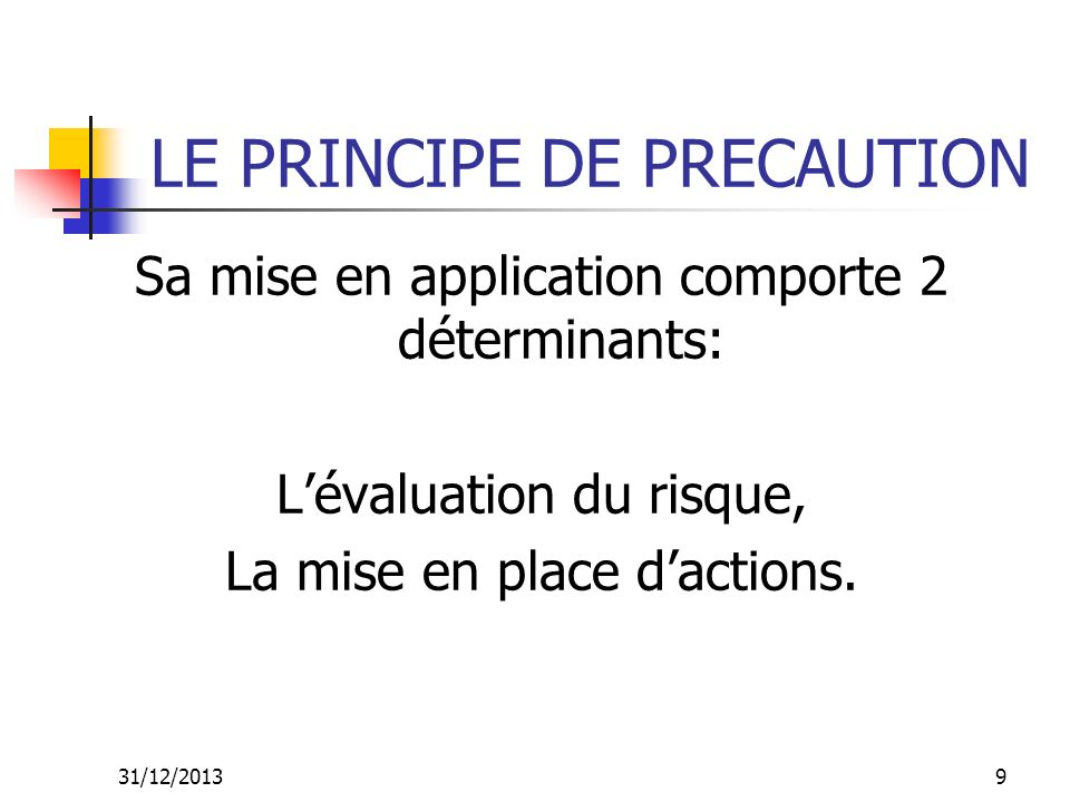 31/12/201310 LE PRINCIPE DE PRECAUTION Lévaluation du risque est: Limitée par le niveau des connaissances et, Suppose donc une évaluation préalable du niveau de connaissances.