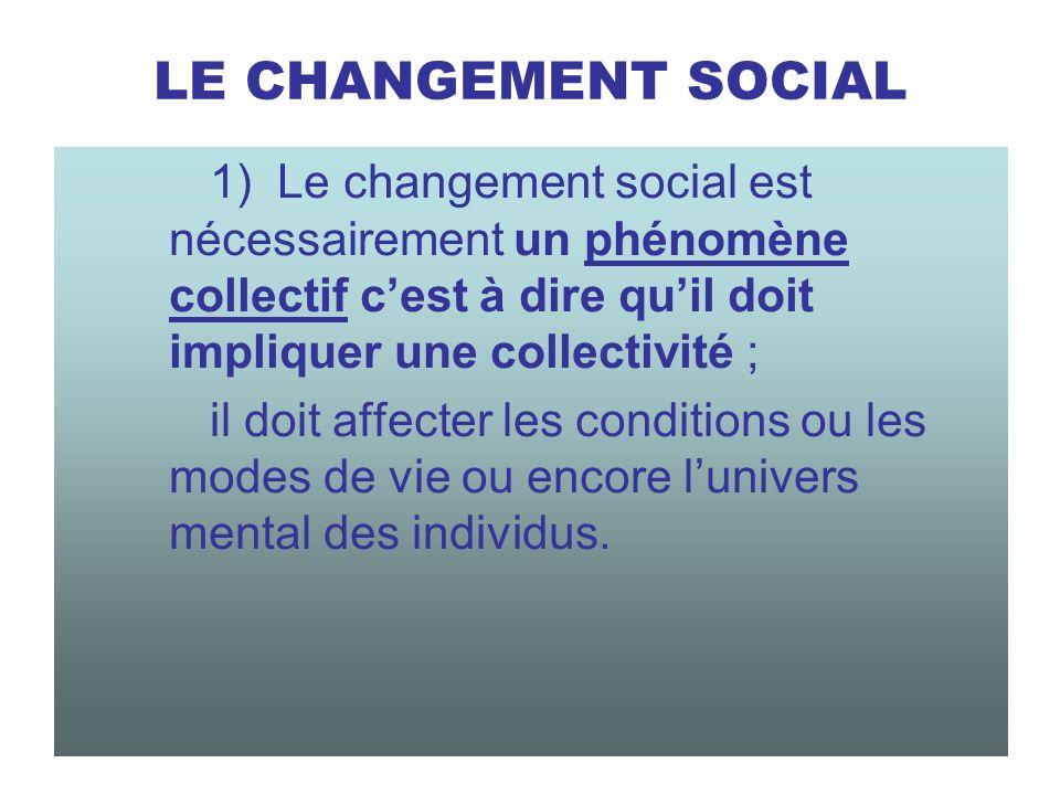 LE CHANGEMENT SOCIAL 1) Le changement social est nécessairement un phénomène collectif cest à dire quil doit impliquer une collectivité ; il doit affe